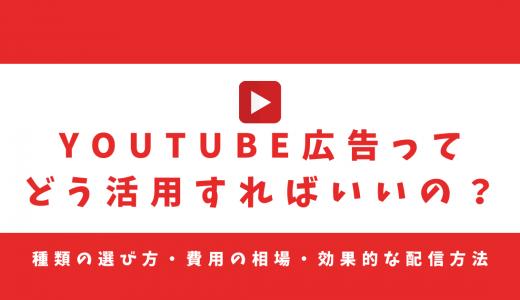 YouTube広告ってどう活用すればいいの?種類の選び方・費用の相場・効果的な配信方法を解説!