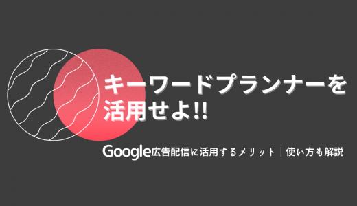 キーワードプランナーをGoogle広告配信に活用するメリット|使い方も解説